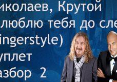 Николаев, Крутой — Я люблю тебя до слез (fingerstyle) Куплет