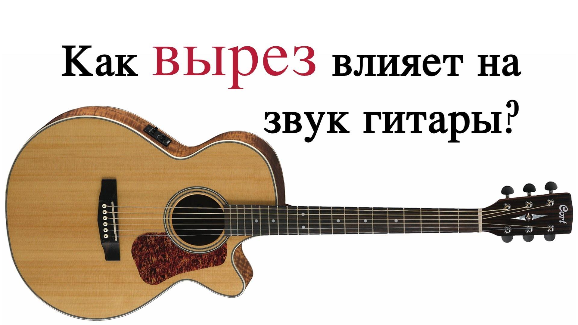 Влияет ли вырез (катавей) на звук гитары Гитара с вырезом