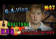 G.A.Vlog — Гитара Акустическая или Электрогитара 02