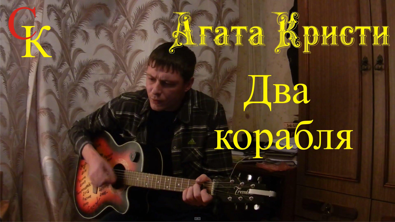 ДВА КОРАБЛЯ — Агата Кристи (БойПРАВИЛЬНЫЕ аккорды) кавер