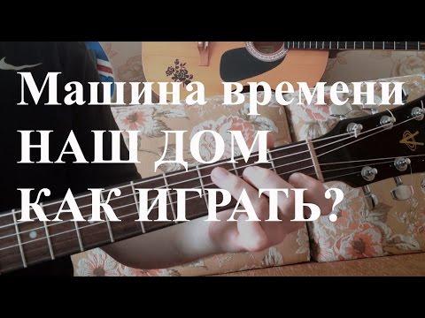 Как играть 'Машина времени - Наш дом' на гитаре