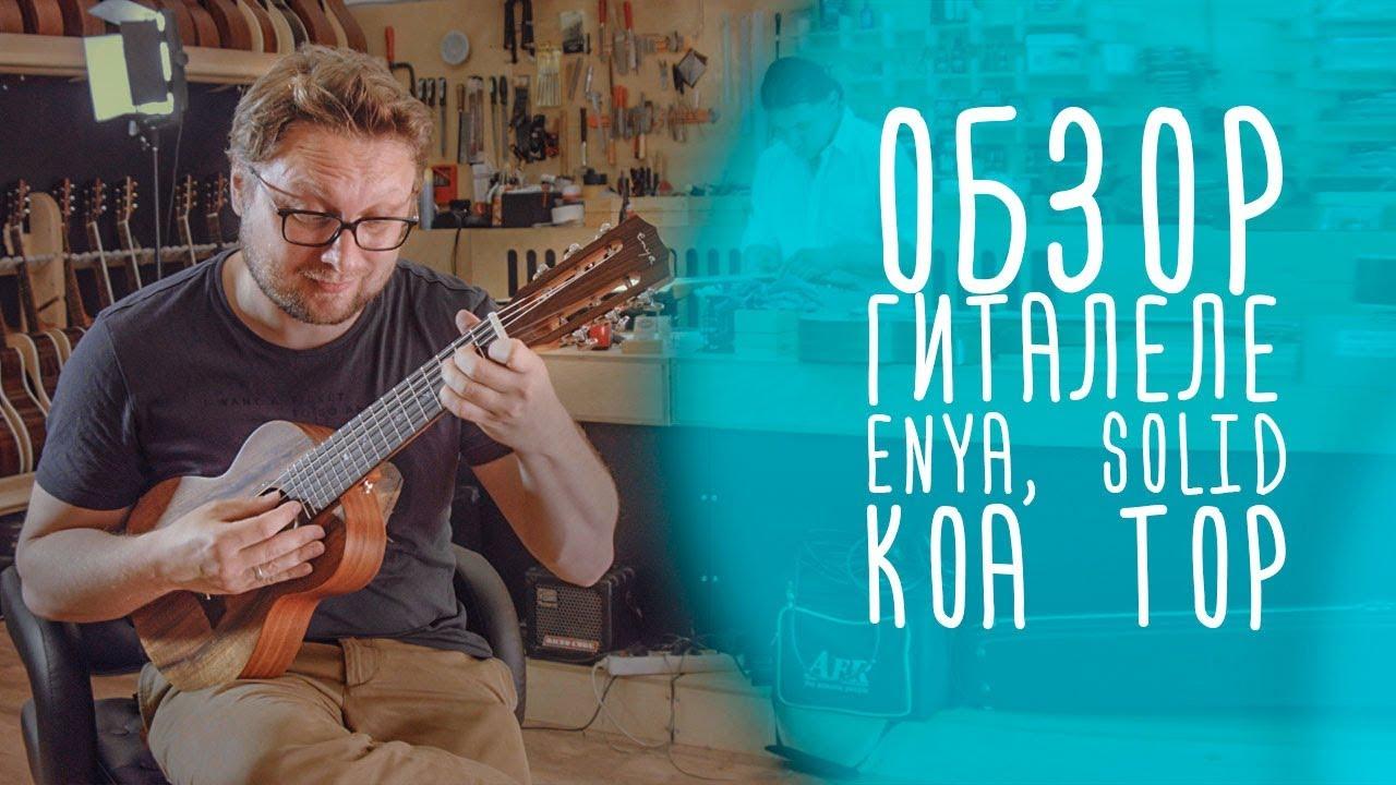 Обзор гиталеле Enya, Solid Koa Top www.gitaraclub.ru